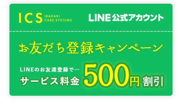 ICS IBARAKI CARE SYSTEMSLINE公式アカウントお友だち登録キャンペーンLINEのお友達登録で⋯サービス料金500円割引